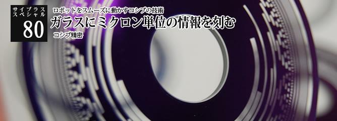 [サイプラススペシャル]80 ガラスにミクロン単位の情報を刻む ロボットをスムーズに動かすコシブの技術