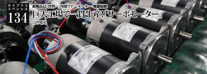 [サイプラススペシャル]134 巨大工場で一貫生産!「サーボモーター」 新製品は「世界一」冷却ファン・モーター・電源装置