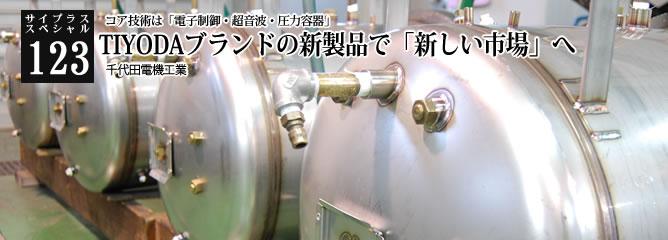 [サイプラススペシャル]123 TIYODAブランドの新製品で「新しい市場」へ コア技術は「電子制御・超音波・圧力容器」